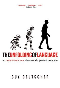 The Unfolding of Language: An Evolutionary Tour of Mankind's Greatest Invention by Guy Deutscher