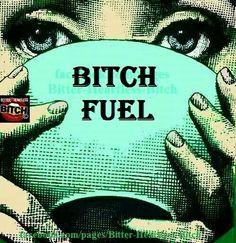 Ha, drinkin my Bitch fuel now!