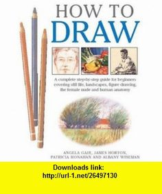 How to Draw A Complete Step-by-step for Beginners Covering Still Life, Landscapes, Figure Drawing, the Female Nude and Human Anatomy (9781845370541) Angela Gair, James Horton, Patricia Monahan, Albany Wiseman , ISBN-10: 1845370546  , ISBN-13: 978-1845370541 ,  , tutorials , pdf , ebook , torrent , downloads , rapidshare , filesonic , hotfile , megaupload , fileserve