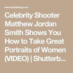 Celebrity Shooter Matthew Jordan Smith Shows You How to Take Great Portraits of Women (VIDEO) | Shutterbug
