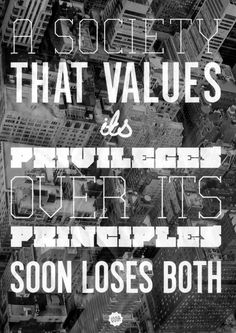 Type Posters by T M Addison  'A society that values its privileges over its principles soon loses both'  #typography #quote