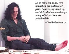 """So in my own mind, I've unpacked his suitcase of pain. I can easily stand up and defend him even though many of his actions are indefensible..."" — Tom Hiddleston on Loki (http://www.mtv.com/news/1715071/thor-dark-world-tom-hiddleston-loki/ )"