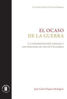 El ocaso de la guerra. La confrontación armada y los procesos de paz en Colombia