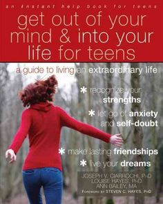 Get Out of Your Mind & Into Your Life for Teens by Joseph V. Ciarrochi, PhD; Louise Hayes, PhD; and Ann Bailey, MA (Grades 7 & up) Based on the bestselling book Get Out of Your Mind and Into Your Life by acceptance and commitment therapy (ACT) founder Steven Hayes, Get Out of Your Mind and Into Your Life for Teens helps readers identify and act on their values, even when faced with difficult emotions and life events.
