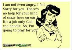 """when I told my husbands ex that we pray for her all the time, she said, """"Take your God fearing crap and shove it up your ass!""""  she sounded like a slug who just got salt poured on its body...."""