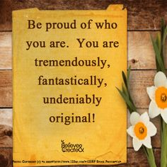 Be proud of who you are.  You are tremendously, fantastically, undeniably original!  #betruetoyou #beyou  #original #believeandcreate