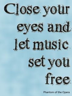 Close your eyes and let the music set your free. - Phantom of the Opera #Theatre #Quote