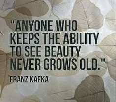 """Anyone who keeps the ability to see beauty never grows old. - Franz Kafka""."
