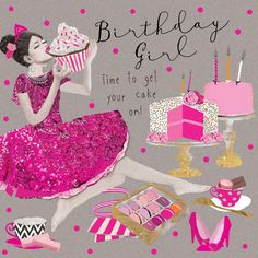 "Beautiful birthday card featuring girl in pink dress with cakes and gifts. With caption: ""Birthday Girl, time to get your cake on"""