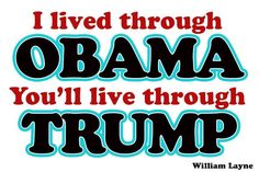 I lived through OBAMA. You'll live through TRUMP. ~William Layne