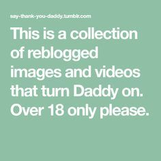This is a collection of reblogged images and videos that turn Daddy on. Over 18 only please.
