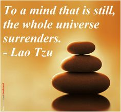 To a mind that is still, the whole universe surrender. -Lao Tzu