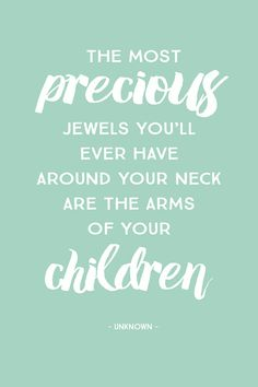 """The most precious jewels you'll ever have around your neck are the arms of your children."" – unknown"
