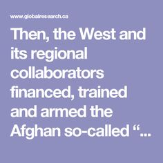 """Then, the West and its regional collaborators financed, trained and armed the Afghan so-called """"freedom fighters"""" and used them as proxies against the Soviet Union. After the collapse of the Soviet Union, however, they declared the former """"freedom fighter"""