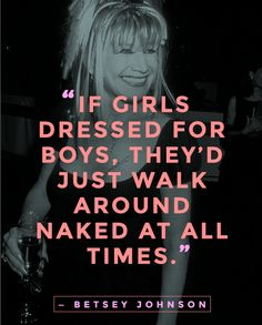 """Girls do not dress for boys. They dress for themselves, of course, each other. If girls dressed for boys, they'd just walk around naked at all times."" — Betsey Johnson  ... #quotes #fashionquotes"
