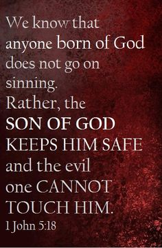1 John 5:18 (TLV) - We know that anyone born of God does not keep on sinning; rather, the One born of God keeps him safe, and the evil one cannot touch him.