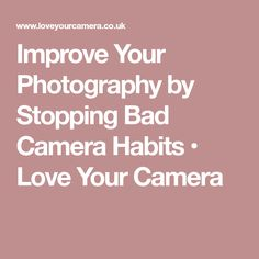 Improve Your Photography by Stopping Bad Camera Habits • Love Your Camera