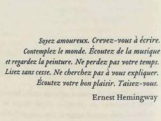 """""""Soyez amoureux. Crevez-vous à écrire. Contemplez le monde. Écoutez de la musique et regardez la peinture. Ne perdez pas votre temps. Lisez sans cesse. Ne cherchez pas à vous expliquer. Écoutez votre bon plaisir. Taisez-vous."""" - [Ernest Hemingway]"""