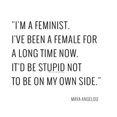 I'm a feminist. I've been a female for a long time now. It'd be stupid not to be on my own side. -- Maya Angelou. BRILLIANT!!!