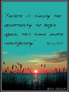 """""""Failure is simply the opportunity to begin again, this time more intelligently."""""""