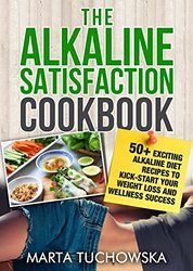 The Alkaline Satisfaction Cookbook: 50+ Exciting Alkaline Diet Recipes to Kick-Start Your Weight Loss and Wellness Success and Keep Your Belly Happy! (The ... Alkaline Recipes, Alkaline Cookbook Book 2)