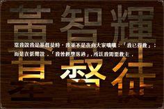黄智輝 ※ 當我說我是基督徒時, 我並不是在向大家嚷嚷:「  我已得救」;而是在低聲說, 「  我曾經墮落過。」所以我需要救主。