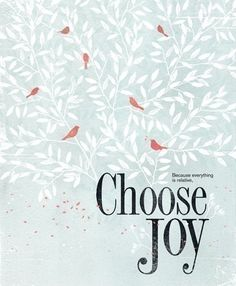 because everything is relative, choose joy --