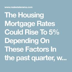 The Housing Mortgage Rates Could Rise To 5% Depending On These Factors    In the past quarter, we have seen mortgage rates hit their highest at 4.5% last week. As the rates have calmed a bit going into this week, it begs the question: could we see 5% mortgage rates in the near future, possible as soon as this year. In order for the rates to continue to rise, there are a number of factors that we can look into for signals.