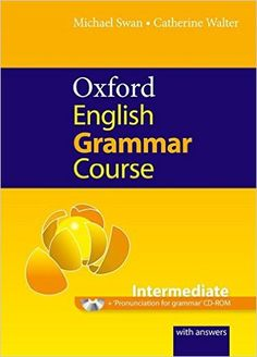 Oxford English grammar course : intermediate : a grammar practice book for intermediate and upper-intermediate students of English : with answers, 2015  http://absysnetweb.bbtk.ull.es/cgi-bin/abnetopac01?TITN=545858
