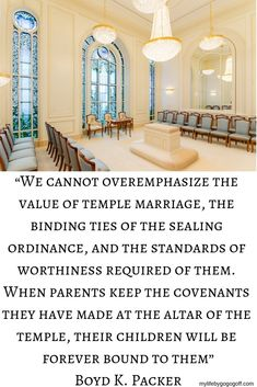 "We cannot overemphasize the value of temple marriage, the binding ties of the sealing ordinance, and the standards of worthiness required of them. When parents keep the covenants they have made at the altar of the temple, their children will be forever bound to them"" Boyd K. Packer"