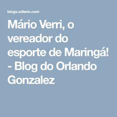 Mário Verri, o vereador do esporte de Maringá! - Blog do Orlando Gonzalez