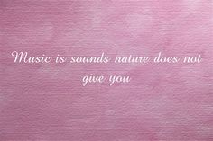 Music is sounds nature does not give you