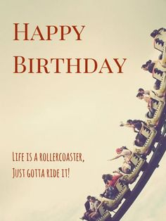 Life is a roller coaster, just gotta ride it! Happy Birthday!