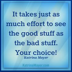 It takes just as much effort to see the good stuff as the bad stuff. Your choice! Katrina Mayer