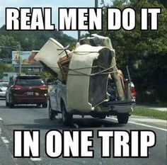 Real Men Do It In One Trip #Movers #Meme [okay, this is more my style, get it all done at once HAA, I guess I'm more like  a man! -Dee]