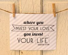 Where you invest your love ... you invest your life