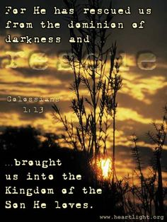 Who hath delivered us from the power of darkness, and hath translated us into the kingdom of his dear Son: Colossians1:13