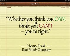 """""""Whether you think you can, or think you can't – you're right.""""  — Henry Ford, Ford Motor Company"""