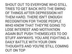 Shout out to everyone who still tries to get back into the swing of things after depression hit them hard. There isn't enough recognition for those people who know that they're going to lose interest and motivation again but push themselves to do stuff anyways. You are fighting a daily battle with your own thoughts and you're still coming out on top.