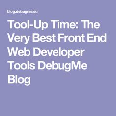 Tool-Up Time: The Very Best Front End Web Developer Tools DebugMe Blog