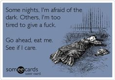Some nights, I'm afraid of the dark. Others, I'm too tired to give a fuck. Go ahead, eat me. See if I care.