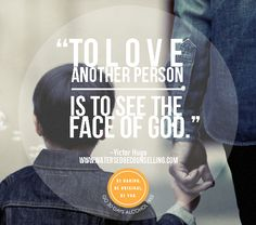 """To love another person is to see the face of God.""  ― Victor Hugo"
