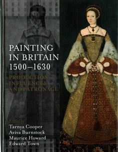 Painting in Britain, 1500-1630 : production, influences, and patronage