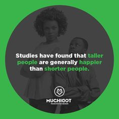 Studies have found that taller people are generally happier than shorter people.