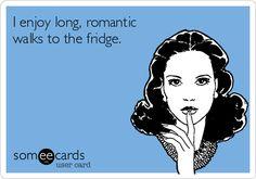 I enjoy long, romantic walks to the fridge.