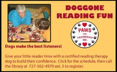 Every third Saturday, Paws For Friendship Inc. will bring four therapy trained dogs to the library for preregistered 20 minute reading sessions. Reluctant readers, or children who might not enjoy reading aloud, are often eager to read in the presence of an adoring and nonjudgmental pup. Call to reserve a session for your young reader today