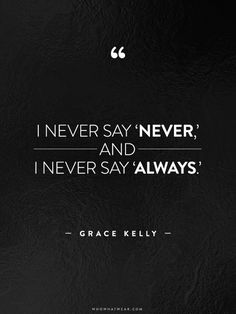 """I never say never, and I never say always."" - Grace Kelly  #WWWQuotesToLiveBy"