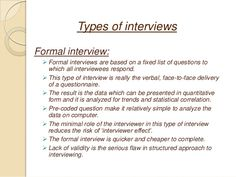 Types of interviews Formal interview:  Formal interviews are based on a fixed list of questions to which all interviewees...