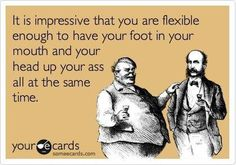 It is Impressive your able to have your foot in your mouth and your head up your who-ha all at the same time...