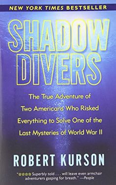 Shadow Divers: The True Adventure of Two Americans Who Risked Everything to Solve One of the Last Mysteries of World War II by Robert Kurson 2015 AWESOME BOOK!